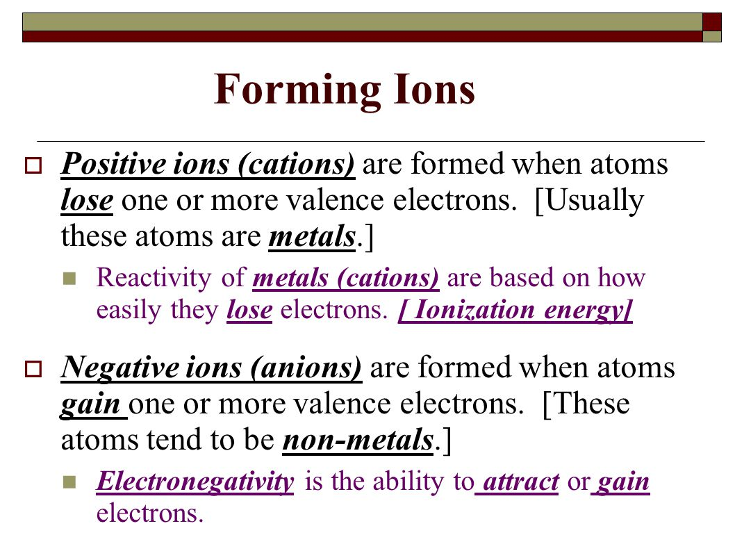 Forming Ions Positive ions (cations) are formed when atoms lose one or more valence electrons. [Usually these atoms are metals.]